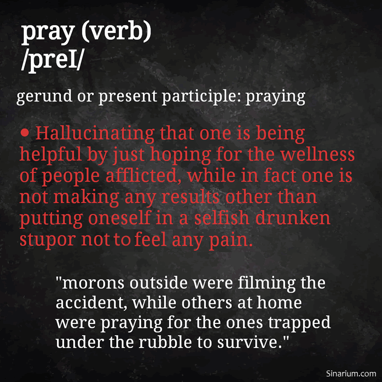 "pray (verb) /preI/ gerund or present participle: praying Hallucinating that one is being helpful for the wellness of people afflicted, while in fact, one is not making any results other than putting oneself in a selfish drunken stupor not to feel any pain. ""Morons outside were filming the accident, while others at home were praying for the ones trapped under the rubble to survive."""